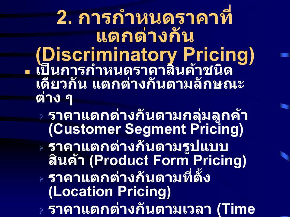 2. การกำหนดราคาที่ แตกต่างกัน (Discriminatory Pricing) เป็นการกำหนดราคาสินค้าชนิด เดียวกัน แตกต่างกันตามลักษณะ ต่าง ๆ  ราคาแตกต่างกันตามกลุ่มลูกค้า (
