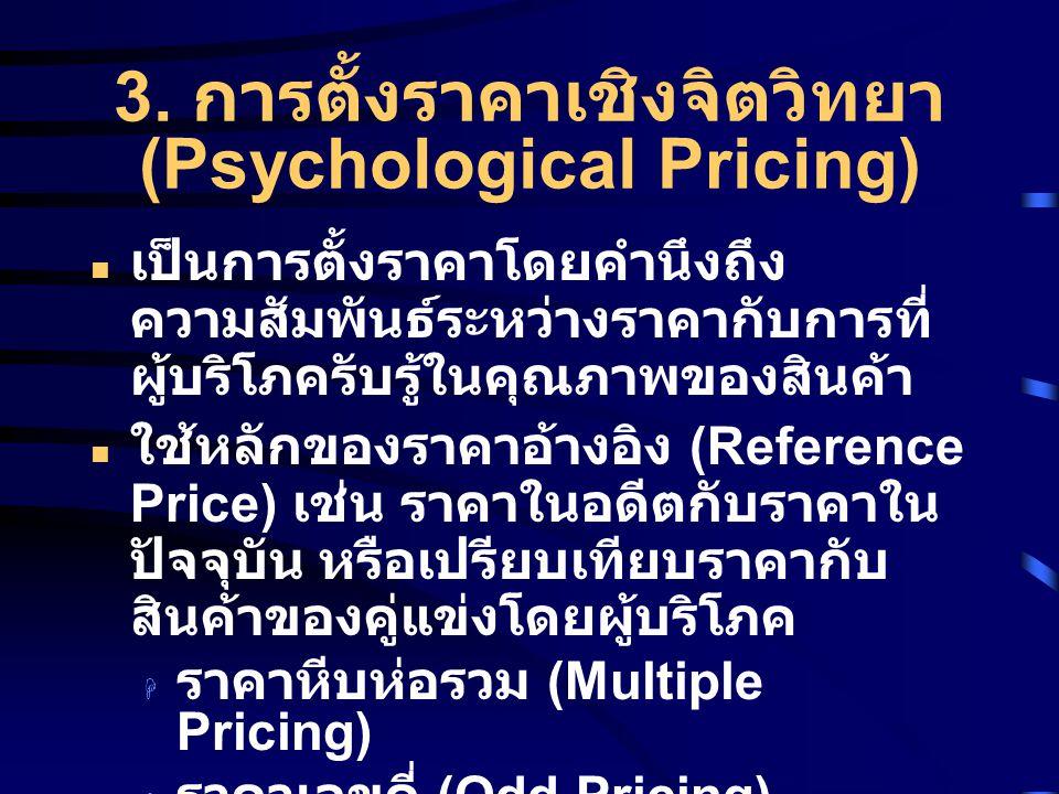 3. การตั้งราคาเชิงจิตวิทยา (Psychological Pricing) เป็นการตั้งราคาโดยคำนึงถึง ความสัมพันธ์ระหว่างราคากับการที่ ผู้บริโภครับรู้ในคุณภาพของสินค้า ใช้หลั