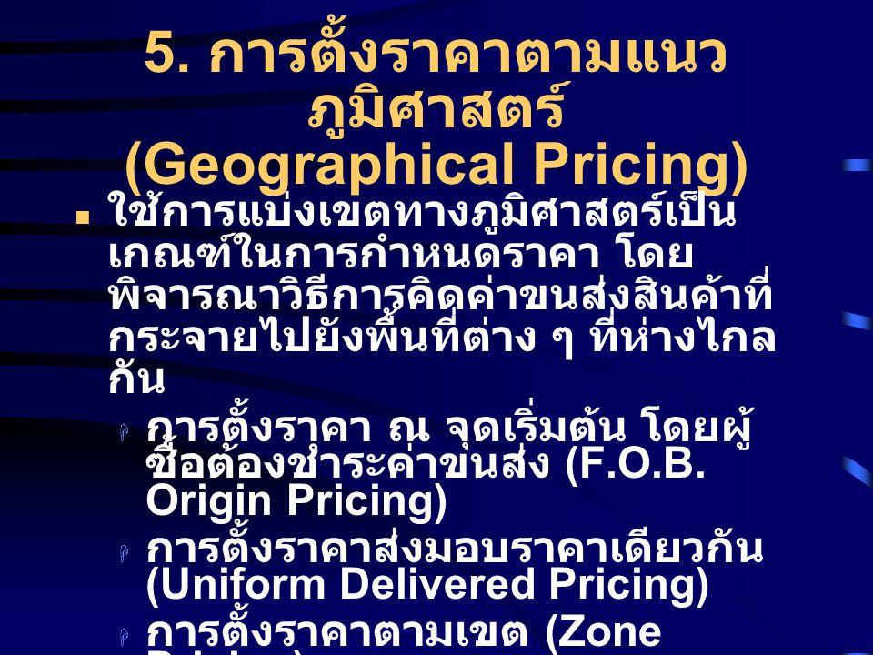 5. การตั้งราคาตามแนว ภูมิศาสตร์ (Geographical Pricing) ใช้การแบ่งเขตทางภูมิศาสตร์เป็น เกณฑ์ในการกำหนดราคา โดย พิจารณาวิธีการคิดค่าขนส่งสินค้าที่ กระจา