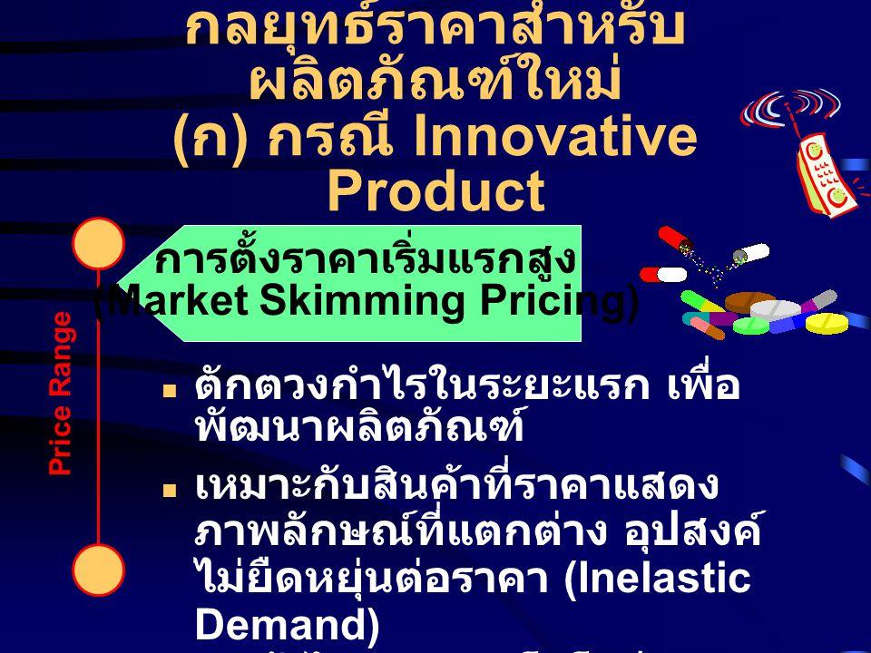 Price Range การตั้งราคาเริ่มแรกสูง (Market Skimming Pricing) กลยุทธ์ราคาสำหรับ ผลิตภัณฑ์ใหม่ ( ก ) กรณี Innovative Product ตักตวงกำไรในระยะแรก เพื่อ พ