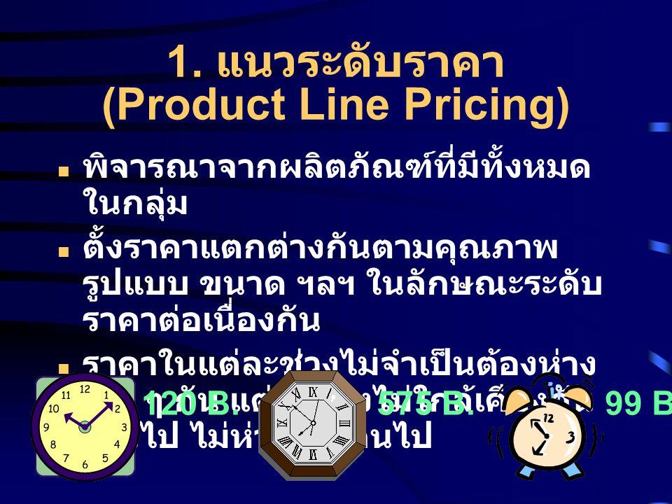 1. แนวระดับราคา (Product Line Pricing) พิจารณาจากผลิตภัณฑ์ที่มีทั้งหมด ในกลุ่ม ตั้งราคาแตกต่างกันตามคุณภาพ รูปแบบ ขนาด ฯลฯ ในลักษณะระดับ ราคาต่อเนื่อง