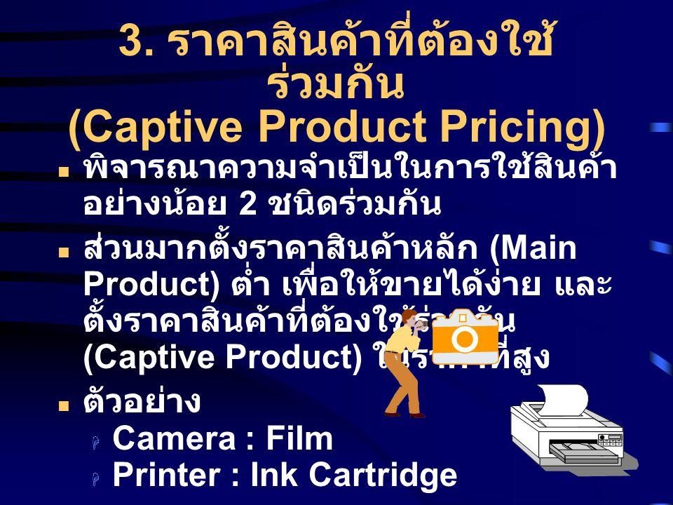 3. ราคาสินค้าที่ต้องใช้ ร่วมกัน (Captive Product Pricing) พิจารณาความจำเป็นในการใช้สินค้า อย่างน้อย 2 ชนิดร่วมกัน ส่วนมากตั้งราคาสินค้าหลัก (Main Prod