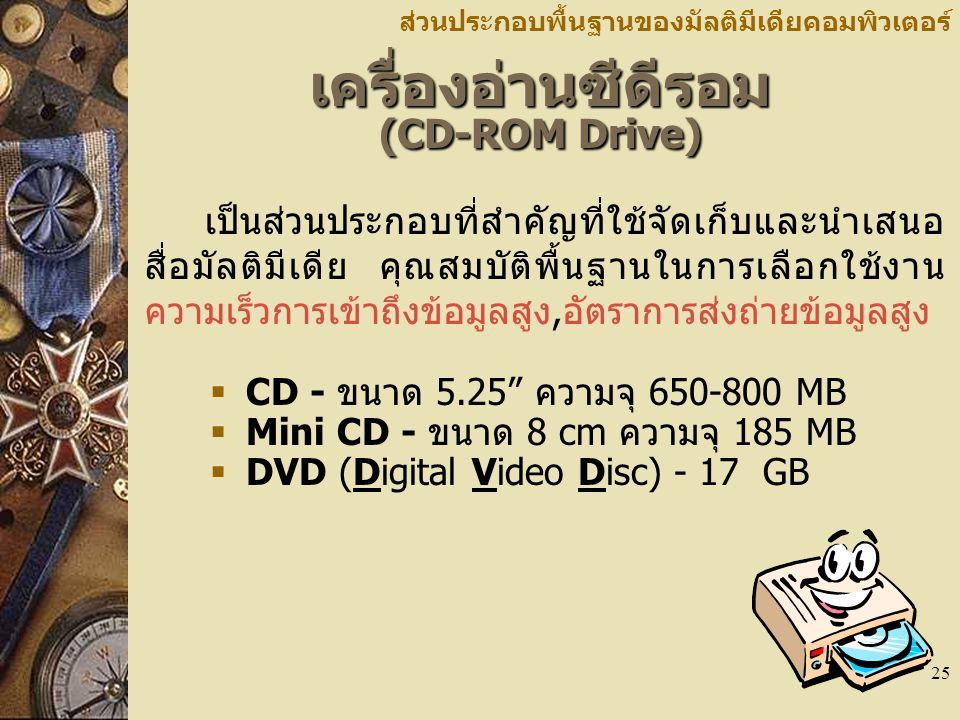 25 เครื่องอ่านซีดีรอม (CD-ROM Drive) ส่วนประกอบพื้นฐานของมัลติมีเดียคอมพิวเตอร์ เป็นส่วนประกอบที่สำคัญที่ใช้จัดเก็บและนำเสนอ สื่อมัลติมีเดีย คุณสมบัติ