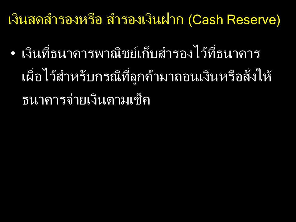 เงินสดสำรองหรือ สำรองเงินฝาก (Cash Reserve) เงินที่ธนาคารพาณิชย์เก็บสำรองไว้ที่ธนาคาร เผื่อไว้สำหรับกรณีที่ลูกค้ามาถอนเงินหรือสั่งให้ ธนาคารจ่ายเงินตา