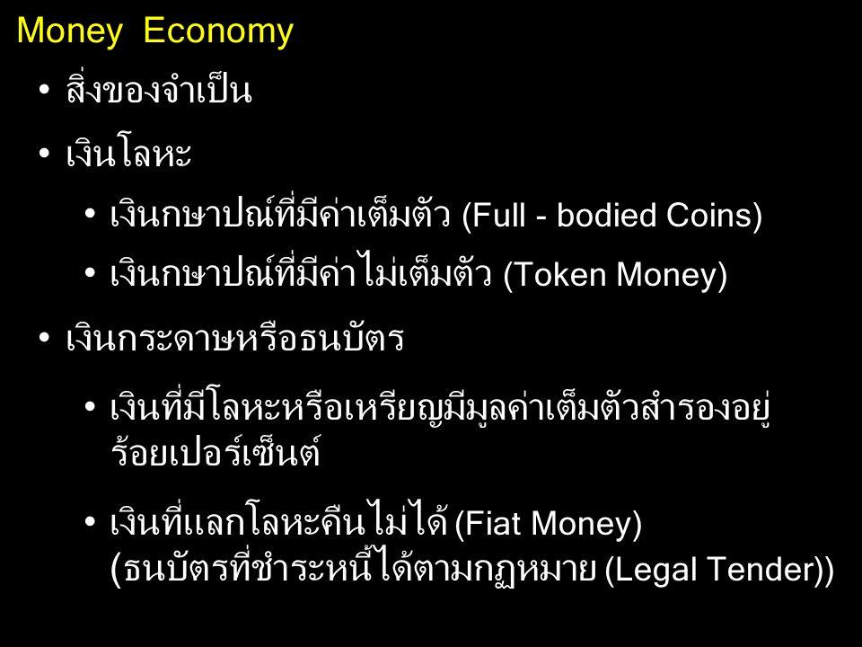 Money Economy สิ่งของจำเป็น เงินโลหะ เงินกษาปณ์ที่มีค่าเต็มตัว (Full - bodied Coins) เงินกษาปณ์ที่มีค่าไม่เต็มตัว (Token Money) เงินกระดาษหรือธนบัตร เ