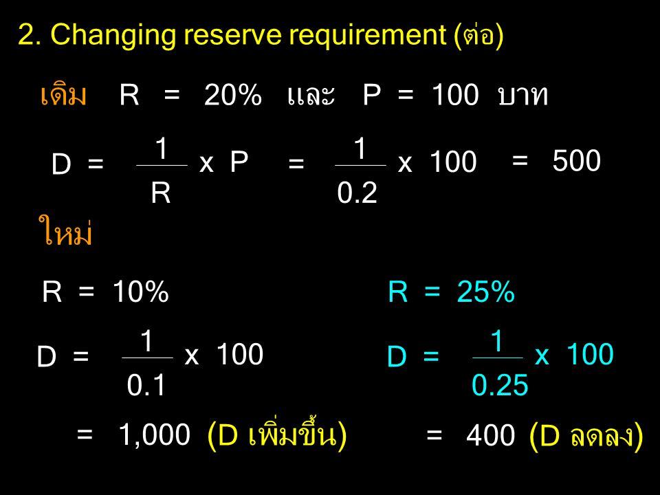 2. Changing reserve requirement (ต่อ) เดิม R = 20% และ P = 100 บาท ใหม่ R = 10%R = 25% D = 1 R x P = 1 0.2 x 100 = 500 D = 1 0.1 x 100 = 1,000 ( D เพิ