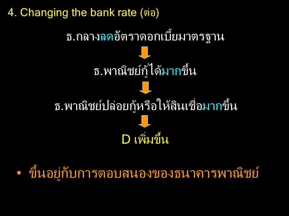 4. Changing the bank rate (ต่อ) ธ.กลางลดอัตราดอกเบี้ยมาตรฐาน ธ.พาณิชย์กู้ได้มากขึ้น ธ.พาณิชย์ปล่อยกู้หรือให้สินเชื่อมากขึ้น D เพิ่มขึ้น ขึ้นอยู่กับการ
