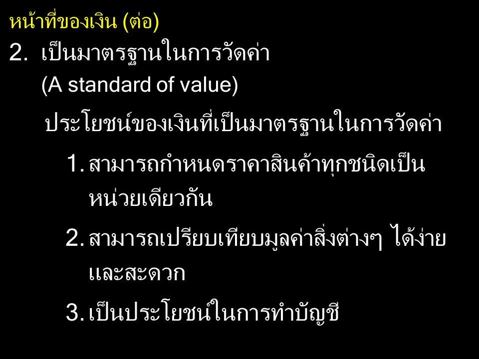 หน้าที่ของเงิน (ต่อ) 3.เป็นมาตรฐานในการชำระหนี้ในอนาคต (A standard of defered payment) 4.เป็นเครื่องรักษามูลค่า (A store of value) เงินจะต้องมีค่าค่อนข้างคงที่