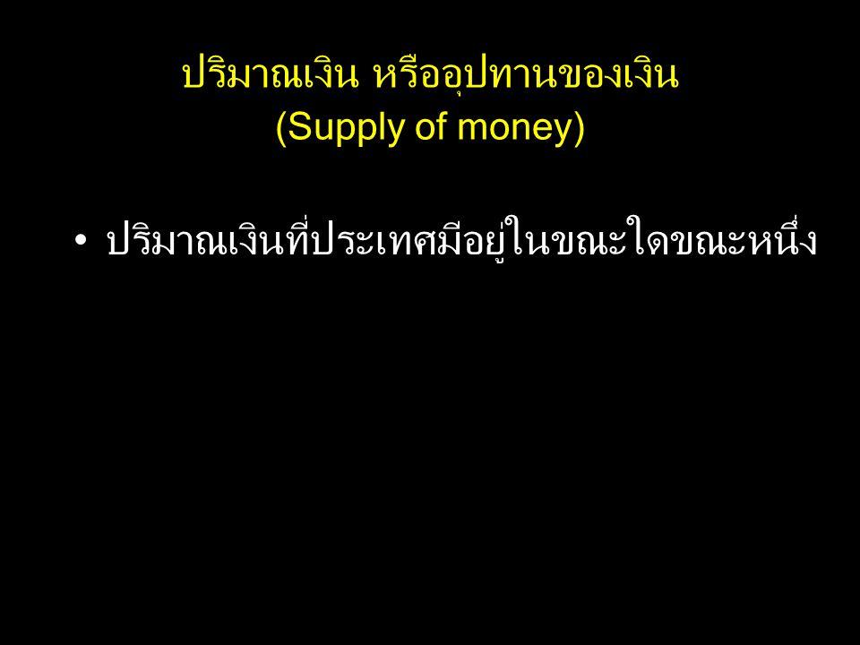 ปริมาณเงิน หรืออุปทานของเงิน (Supply of money) ปริมาณเงินที่ประเทศมีอยู่ในขณะใดขณะหนึ่ง