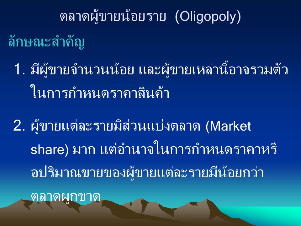 ตลาดผู้ขายน้อยราย ( Oligopoly ) ลักษณะสำคัญ 1.มีผู้ขายจำนวนน้อย และผู้ขายเหล่านี้อาจรวมตัว ในการกำหนดราคาสินค้า 2.ผู้ขายแต่ละรายมีส่วนแบ่งตลาด (Market
