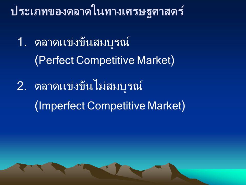 ประเภทของตลาดในทางเศรษฐศาสตร์ 1.ตลาดแข่งขันสมบูรณ์ ( Perfect Competitive Market ) 2.ตลาดแข่งขันไม่สมบูรณ์ ( Imperfect Competitive Market )