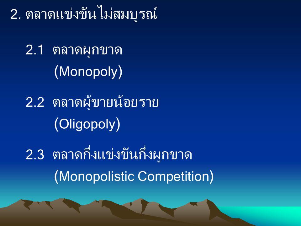 2.1 ตลาดผูกขาด ( Monopoly ) 2.2 ตลาดผู้ขายน้อยราย ( Oligopoly ) 2.3 ตลาดกึ่งแข่งขันกึ่งผูกขาด ( Monopolistic Competition ) 2. ตลาดแข่งขันไม่สมบูรณ์
