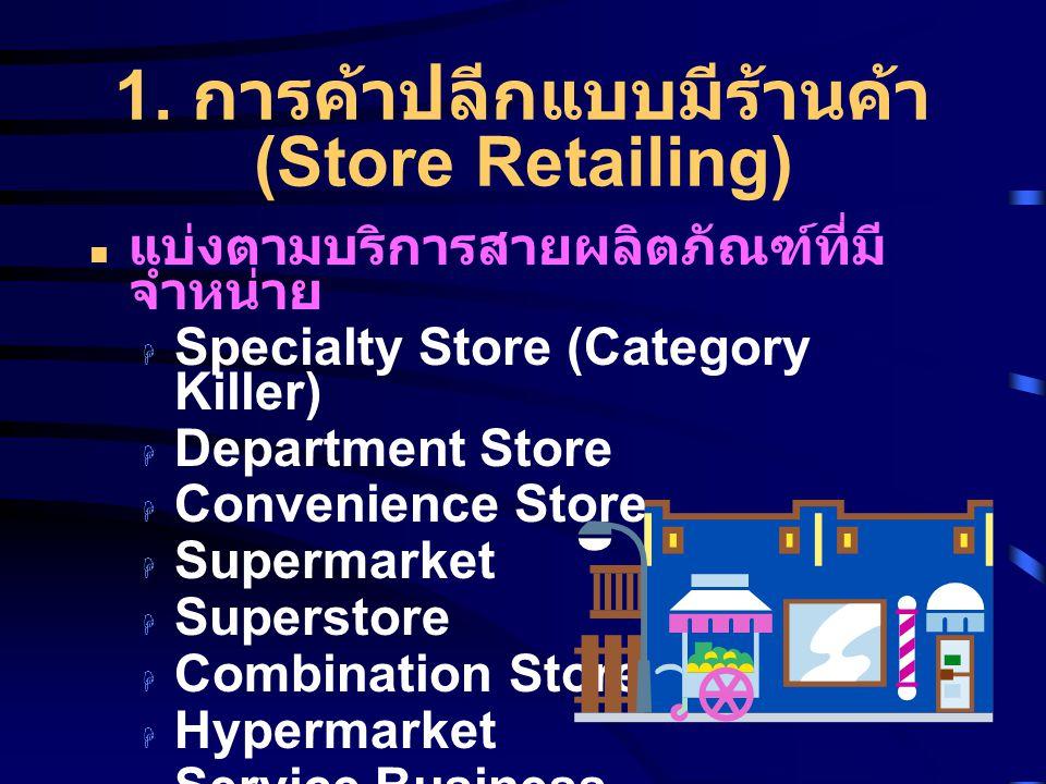 1. การค้าปลีกแบบมีร้านค้า (Store Retailing) แบ่งตามบริการสายผลิตภัณฑ์ที่มี จำหน่าย  Specialty Store (Category Killer)  Department Store  Convenienc