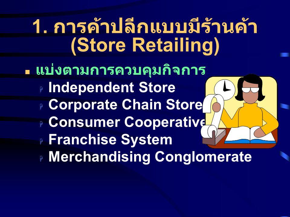 1. การค้าปลีกแบบมีร้านค้า (Store Retailing) แบ่งตามการควบคุมกิจการ  Independent Store  Corporate Chain Store  Consumer Cooperative  Franchise Syst
