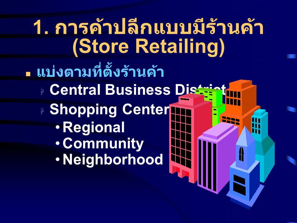 1. การค้าปลีกแบบมีร้านค้า (Store Retailing) แบ่งตามที่ตั้งร้านค้า  Central Business District  Shopping Center Regional Community Neighborhood