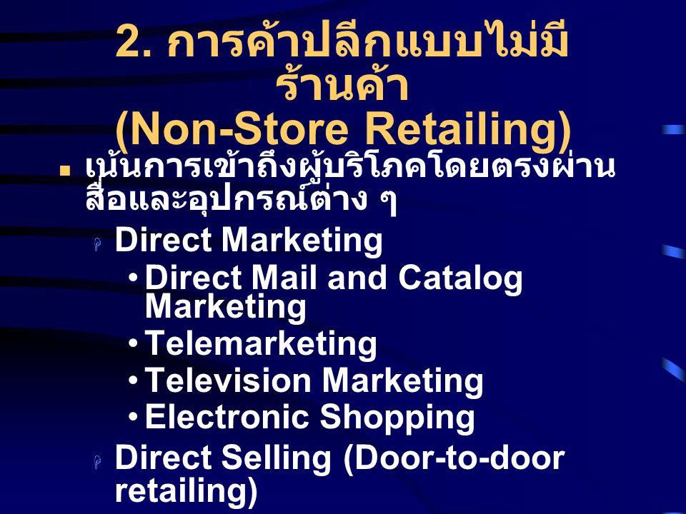2. การค้าปลีกแบบไม่มี ร้านค้า (Non-Store Retailing) เน้นการเข้าถึงผู้บริโภคโดยตรงผ่าน สื่อและอุปกรณ์ต่าง ๆ  Direct Marketing Direct Mail and Catalog