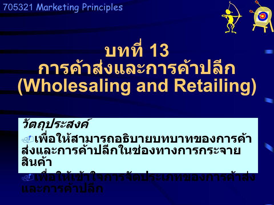 705321 Marketing Principles วัตถุประสงค์  เพื่อให้สามารถอธิบายบทบาทของการค้า ส่งและการค้าปลีกในช่องทางการกระจาย สินค้า  เพื่อให้เข้าใจการจัดประเภทขอ