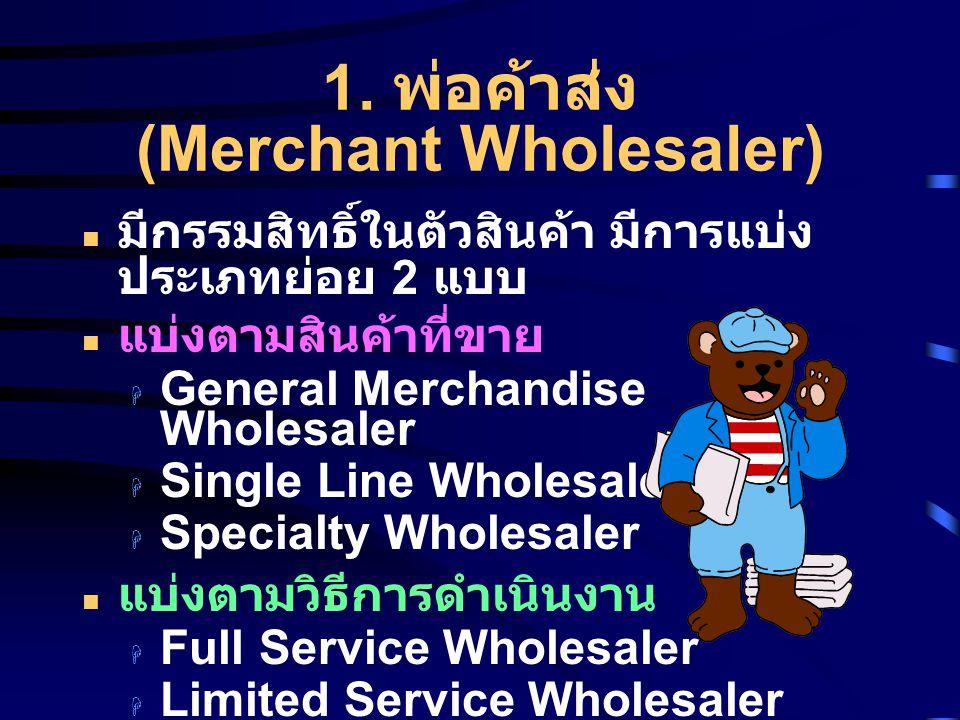 1. พ่อค้าส่ง (Merchant Wholesaler) มีกรรมสิทธิ์ในตัวสินค้า มีการแบ่ง ประเภทย่อย 2 แบบ แบ่งตามสินค้าที่ขาย  General Merchandise Wholesaler  Single Li