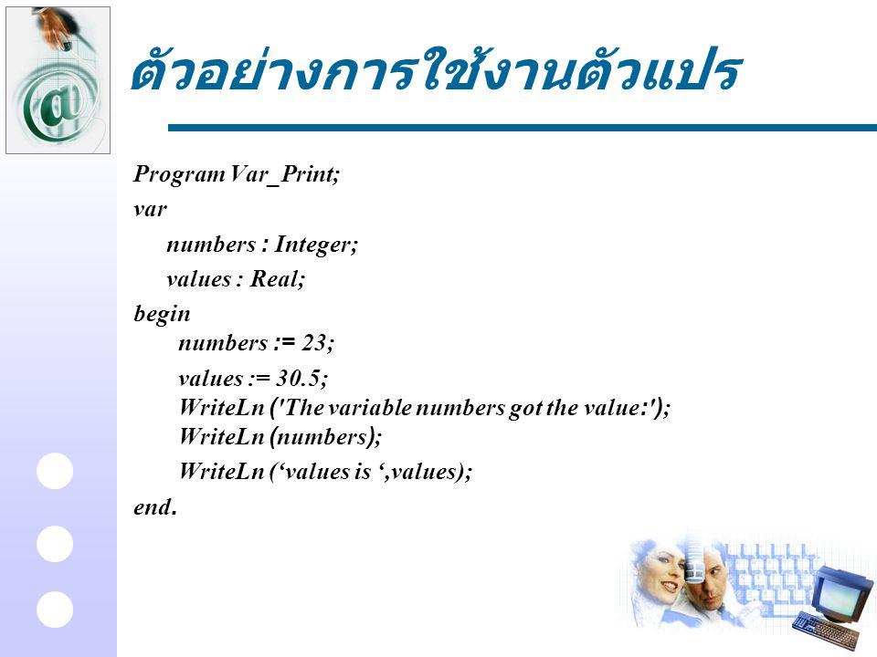 ตัวอย่างการใช้งานตัวแปร Program Var_Print; var numbers : Integer; values : Real; begin numbers := 23; values := 30.5; WriteLn ('The variable numbers g