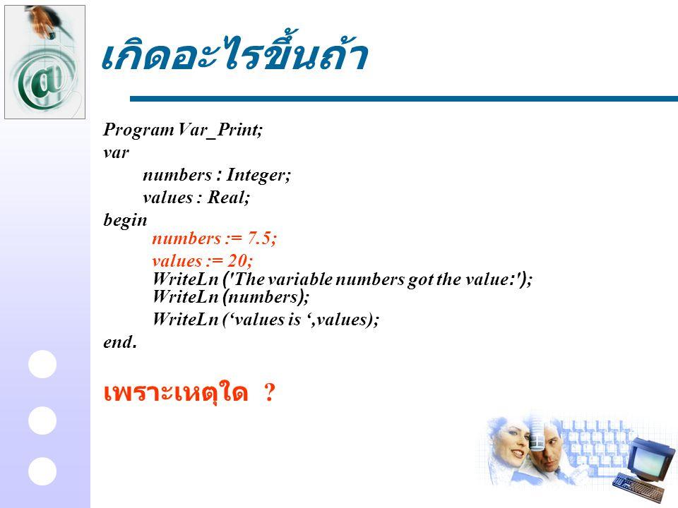 เกิดอะไรขึ้นถ้า Program Var_Print; var numbers : Integer; values : Real; begin numbers := 7.5; values := 20; WriteLn ('The variable numbers got the va