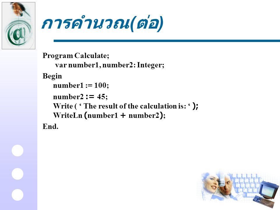 การคำนวณ ( ต่อ ) Program Calculate; var number1, number2: Integer; Begin number1 := 100; number2 := 45; Write ( ' The result of the calculation is: '