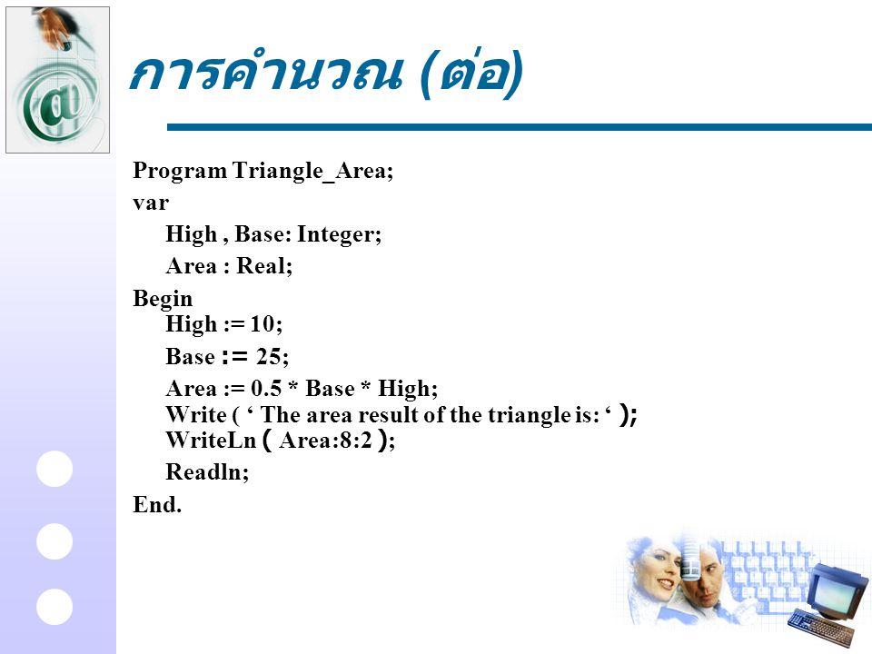 การคำนวณ ( ต่อ ) Program Triangle_Area; var High, Base: Integer; Area : Real; Begin High := 10; Base := 25; Area := 0.5 * Base * High; Write ( ' The a