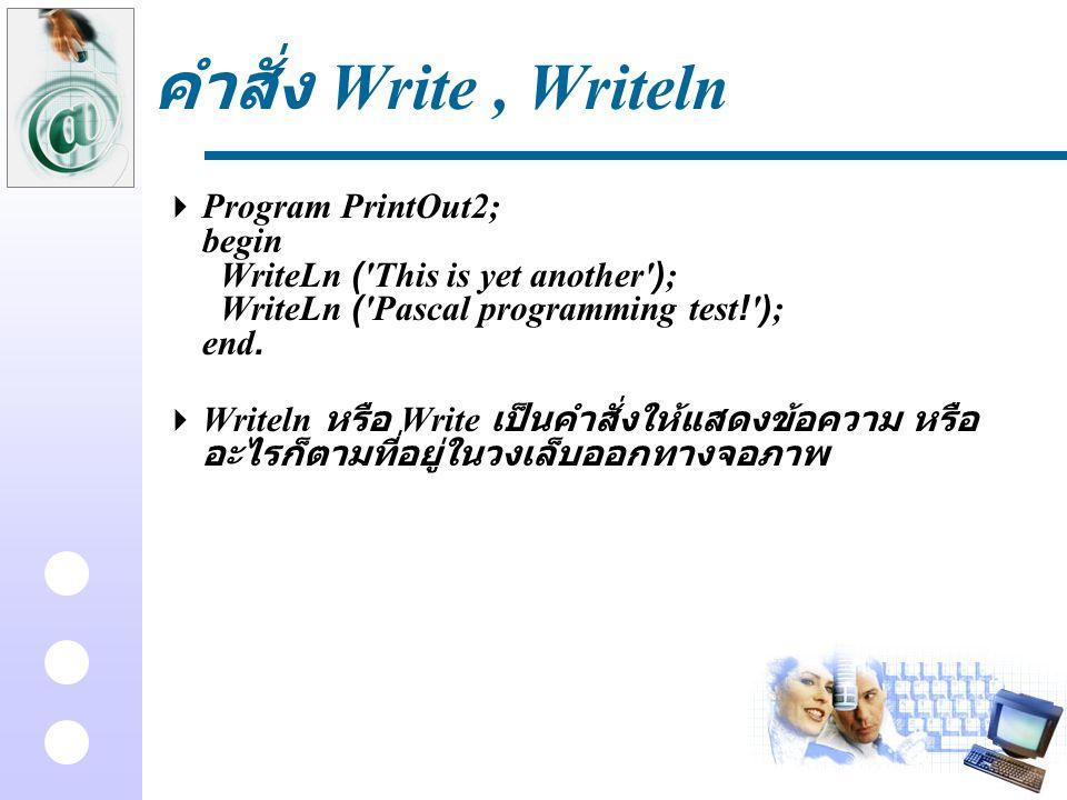 คำสั่ง Write, Writeln  Program PrintOut2; begin WriteLn ('This is yet another'); WriteLn ('Pascal programming test!'); end.  Writeln หรือ Write เป็น