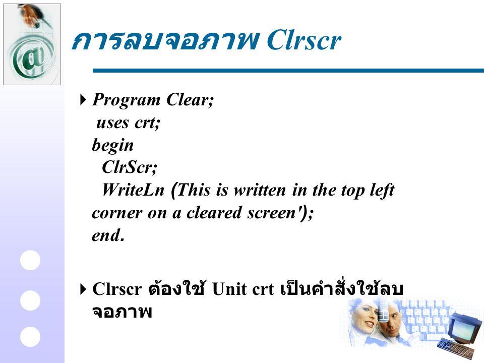 การลบจอภาพ Clrscr  Program Clear; uses crt; begin ClrScr; WriteLn (This is written in the top left corner on a cleared screen'); end.  Clrscr ต้องใช
