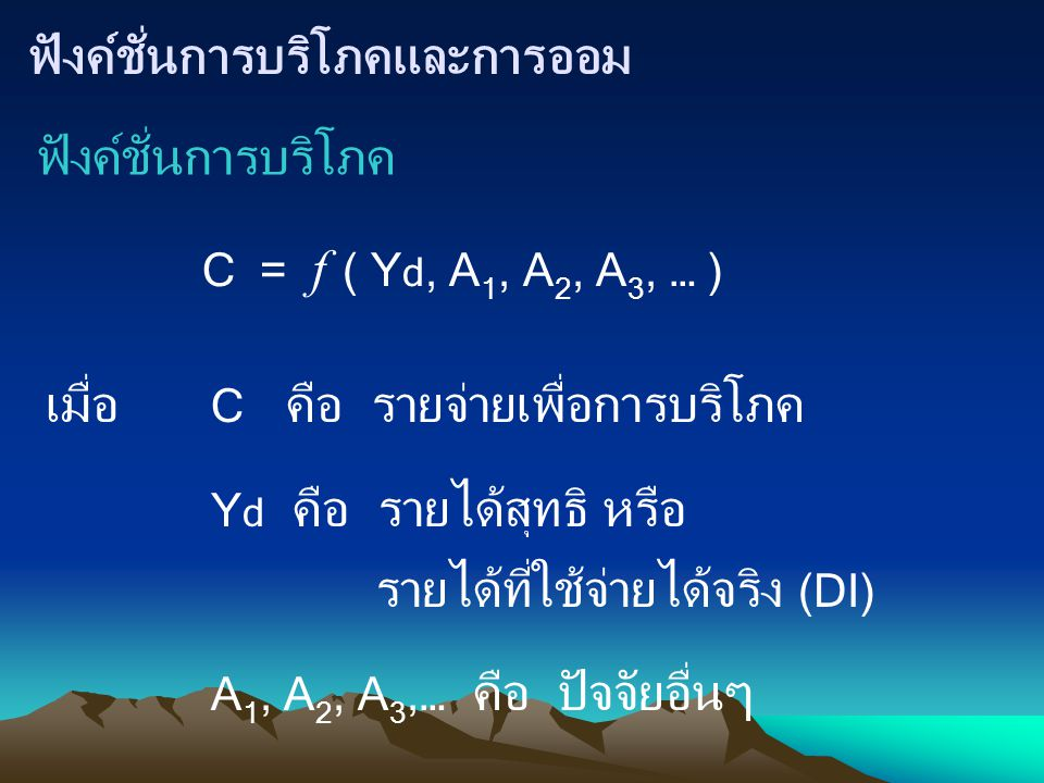 ฟังค์ชั่นการบริโภคและการออม ฟังค์ชั่นการบริโภค C = f ( Y d, A 1, A 2, A 3, … ) C คือ รายจ่ายเพื่อการบริโภค Y d คือ รายได้สุทธิ หรือ รายได้ที่ใช้จ่ายได