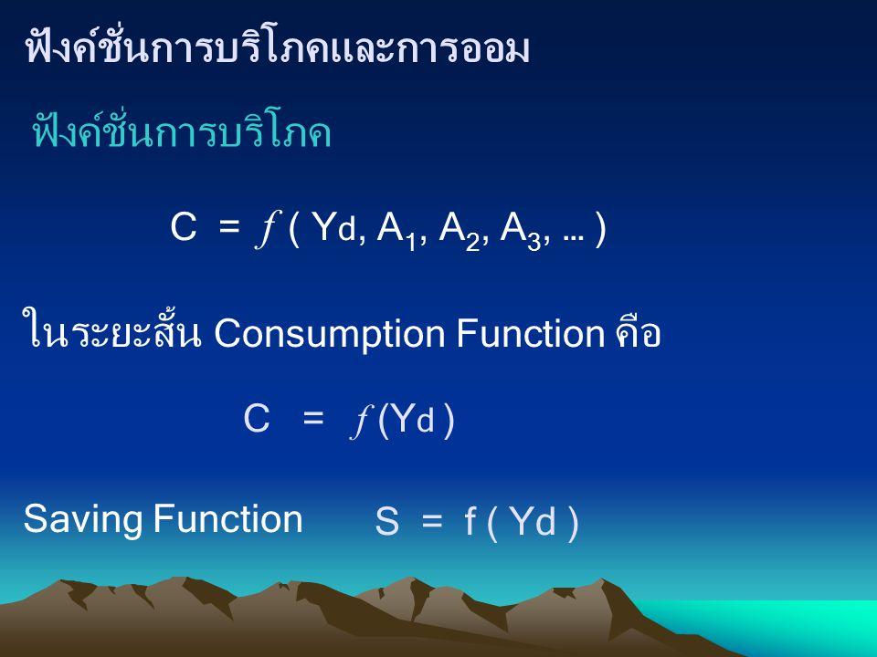 ฟังค์ชั่นการบริโภคและการออม ฟังค์ชั่นการบริโภค C = f ( Y d, A 1, A 2, A 3, … ) ในระยะสั้น Consumption Function คือ C = f (Y d ) Saving Function S = f
