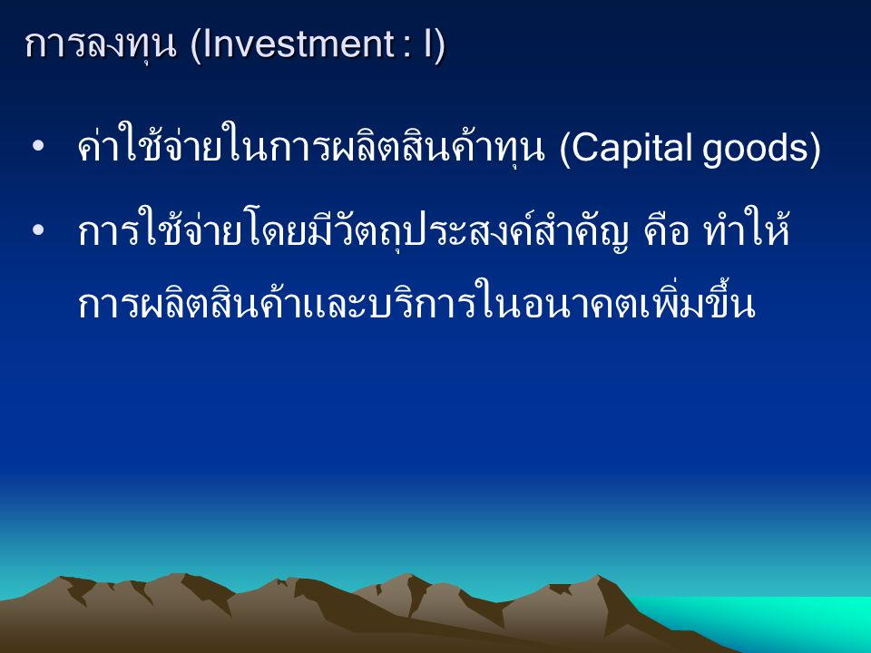 การลงทุน (Investment : I) ค่าใช้จ่ายในการผลิตสินค้าทุน (Capital goods) การใช้จ่ายโดยมีวัตถุประสงค์สำคัญ คือ ทำให้ การผลิตสินค้าและบริการในอนาคตเพิ่มขึ