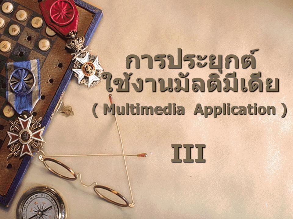 1 การประยุกต์ ใช้งานมัลติมีเดีย ( Multimedia Application ) III