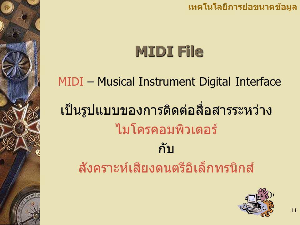 11 เทคโนโลยีการย่อขนาดข้อมูล MIDI File MIDI – Musical Instrument Digital Interface เป็นรูปแบบของการติดต่อสื่อสารระหว่าง ไมโครคอมพิวเตอร์ กับ สังคราะห์
