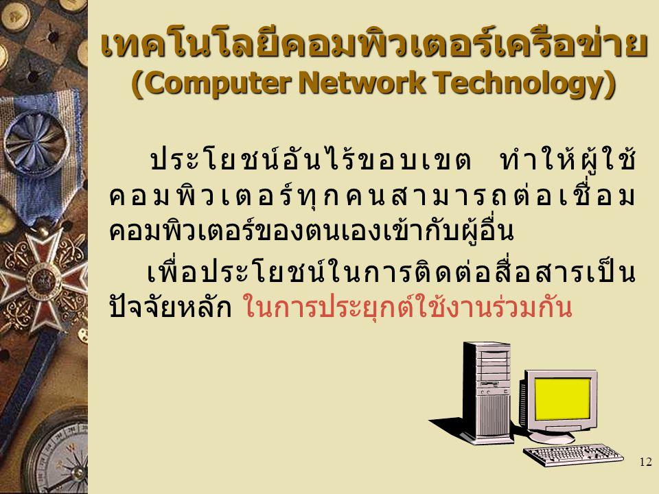 12 เทคโนโลยีคอมพิวเตอร์เครือข่าย (Computer Network Technology) ประโยชน์อันไร้ขอบเขต ทำให้ผู้ใช้ คอมพิวเตอร์ทุกคนสามารถต่อเชื่อม คอมพิวเตอร์ของตนเองเข้