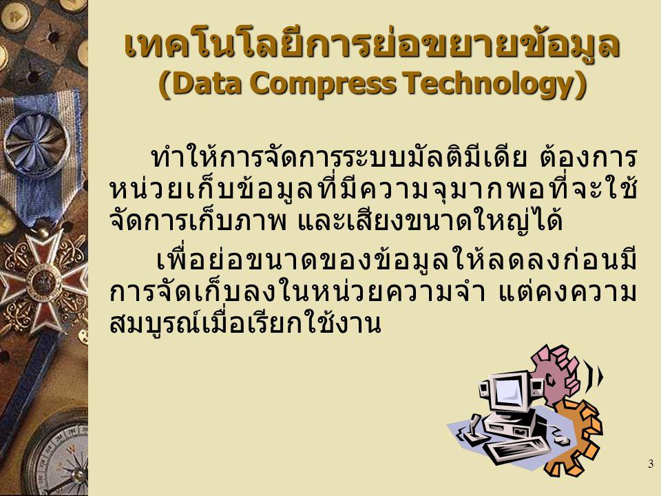 3 เทคโนโลยีการย่อขยายข้อมูล (Data Compress Technology) ทำให้การจัดการระบบมัลติมีเดีย ต้องการ หน่วยเก็บข้อมูลที่มีความจุมากพอที่จะใช้ จัดการเก็บภาพ และ