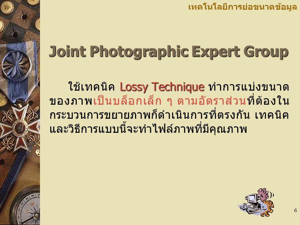 6 เทคโนโลยีการย่อขนาดข้อมูล Joint Photographic Expert Group Lossy Technique ใช้เทคนิค Lossy Technique ทำการแบ่งขนาด ของภาพเป็นบล็อกเล็ก ๆ ตามอัตราส่วน