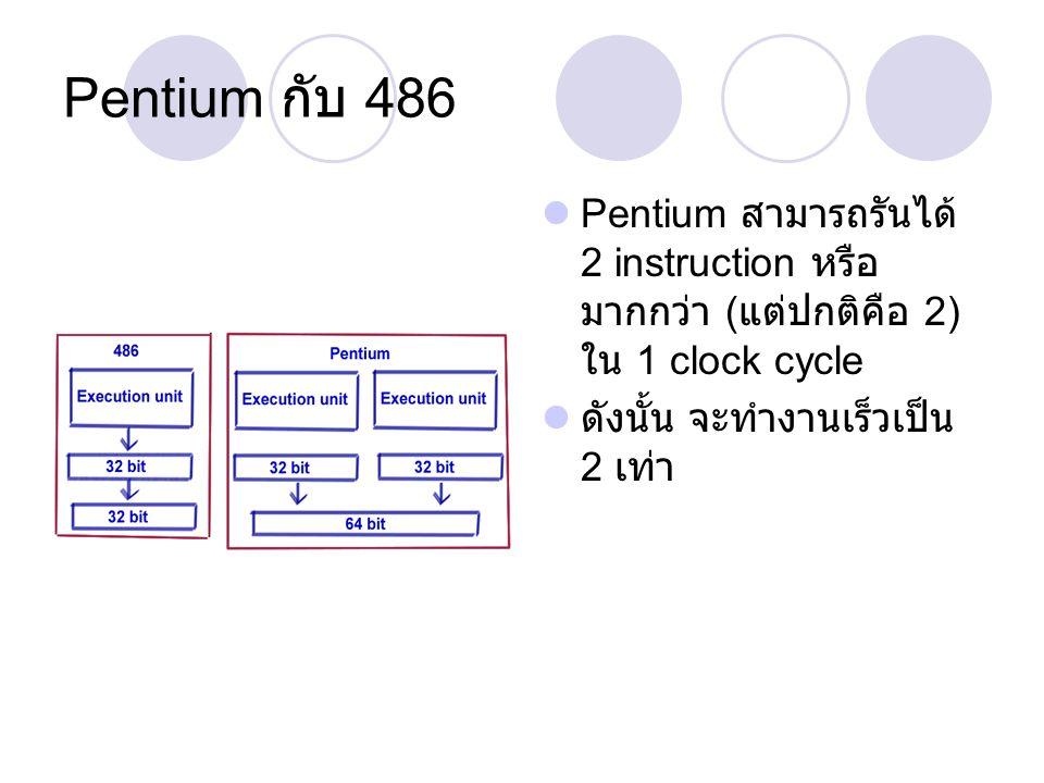 Pentium กับ 486 Pentium สามารถรันได้ 2 instruction หรือ มากกว่า ( แต่ปกติคือ 2) ใน 1 clock cycle ดังนั้น จะทำงานเร็วเป็น 2 เท่า