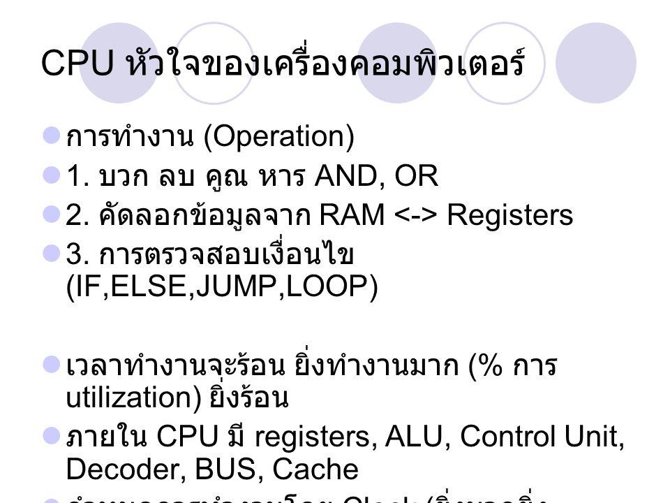 CPU หัวใจของเครื่องคอมพิวเตอร์ การทำงาน (Operation) 1. บวก ลบ คูณ หาร AND, OR 2. คัดลอกข้อมูลจาก RAM Registers 3. การตรวจสอบเงื่อนไข (IF,ELSE,JUMP,LOO