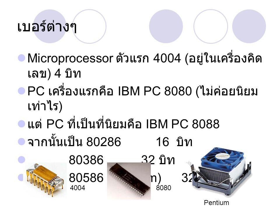 เบอร์ต่างๆ Microprocessor ตัวแรก 4004 ( อยู่ในเครื่องคิด เลข ) 4 บิท PC เครื่องแรกคือ IBM PC 8080 ( ไม่ค่อยนิยม เท่าไร ) แต่ PC ที่เป็นที่นิยมคือ IBM