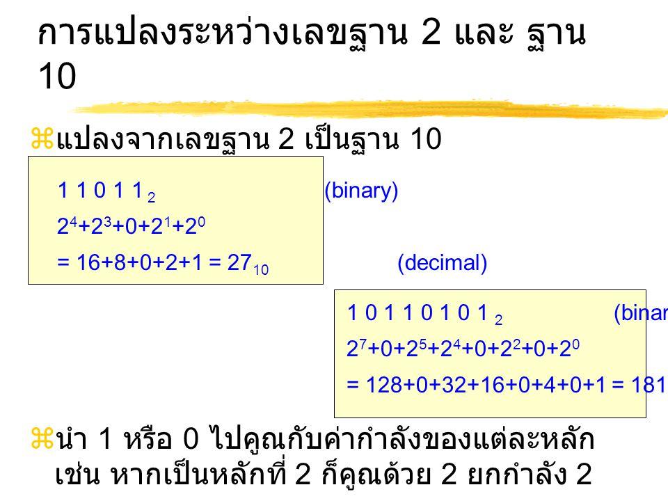 การแปลงระหว่างเลขฐาน 2 และ ฐาน 10  แปลงจากเลขฐาน 2 เป็นฐาน 10  นำ 1 หรือ 0 ไปคูณกับค่ากำลังของแต่ละหลัก เช่น หากเป็นหลักที่ 2 ก็คูณด้วย 2 ยกกำลัง 2 1 1 0 1 1 2 (binary) 2 4 +2 3 +0+2 1 +2 0 = 16+8+0+2+1 = 27 10 (decimal) 1 0 1 1 0 1 0 1 2 (binary) 2 7 +0+2 5 +2 4 +0+2 2 +0+2 0 = 128+0+32+16+0+4+0+1 = 181 10 (decimal)