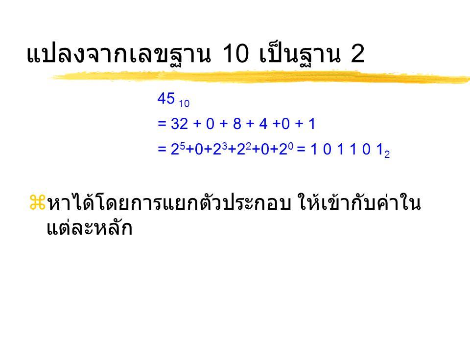 แปลงจากเลขฐาน 10 เป็นฐาน 2  หาได้โดยการแยกตัวประกอบ ให้เข้ากับค่าใน แต่ละหลัก 45 10 = 32 + 0 + 8 + 4 +0 + 1 = 2 5 +0+2 3 +2 2 +0+2 0 = 1 0 1 1 0 1 2