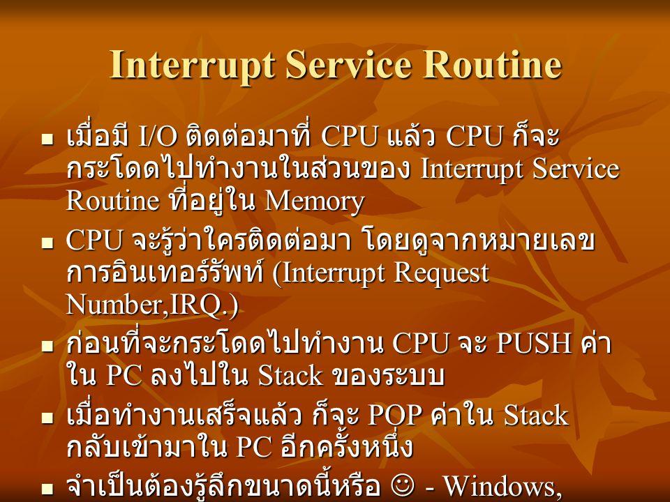 Interrupt Service Routine เมื่อมี I/O ติดต่อมาที่ CPU แล้ว CPU ก็จะ กระโดดไปทำงานในส่วนของ Interrupt Service Routine ที่อยู่ใน Memory เมื่อมี I/O ติดต