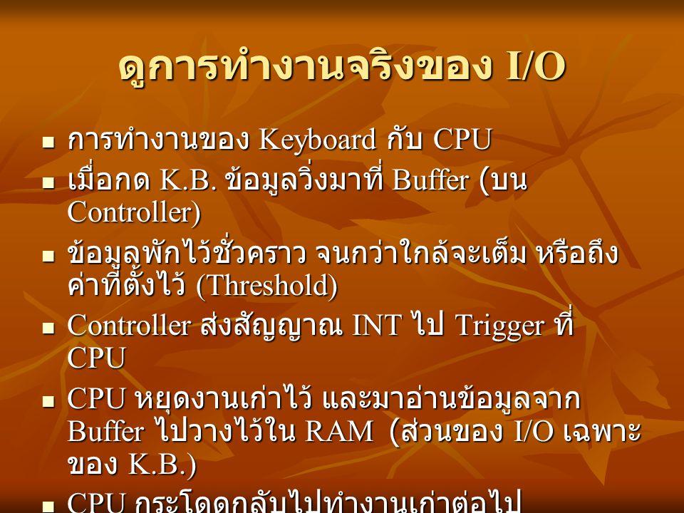 ดูการทำงานจริงของ I/O การทำงานของ Keyboard กับ CPU การทำงานของ Keyboard กับ CPU เมื่อกด K.B. ข้อมูลวิ่งมาที่ Buffer ( บน Controller) เมื่อกด K.B. ข้อม