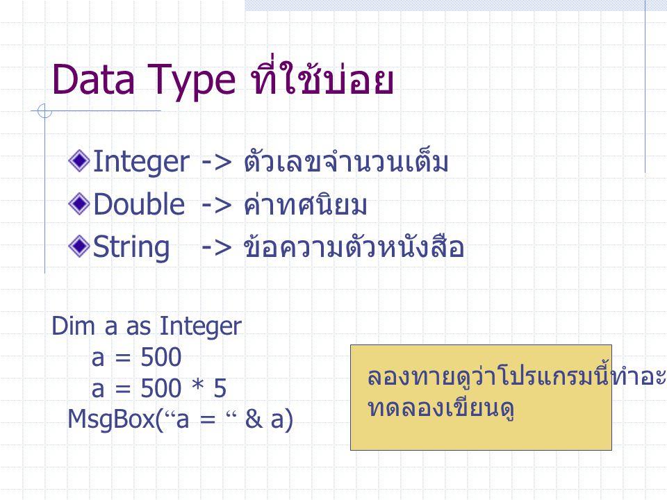 "Data Type ที่ใช้บ่อย Integer-> ตัวเลขจำนวนเต็ม Double-> ค่าทศนิยม String-> ข้อความตัวหนังสือ Dim a as Integer a = 500 a = 500 * 5 MsgBox( "" a = "" & a)"