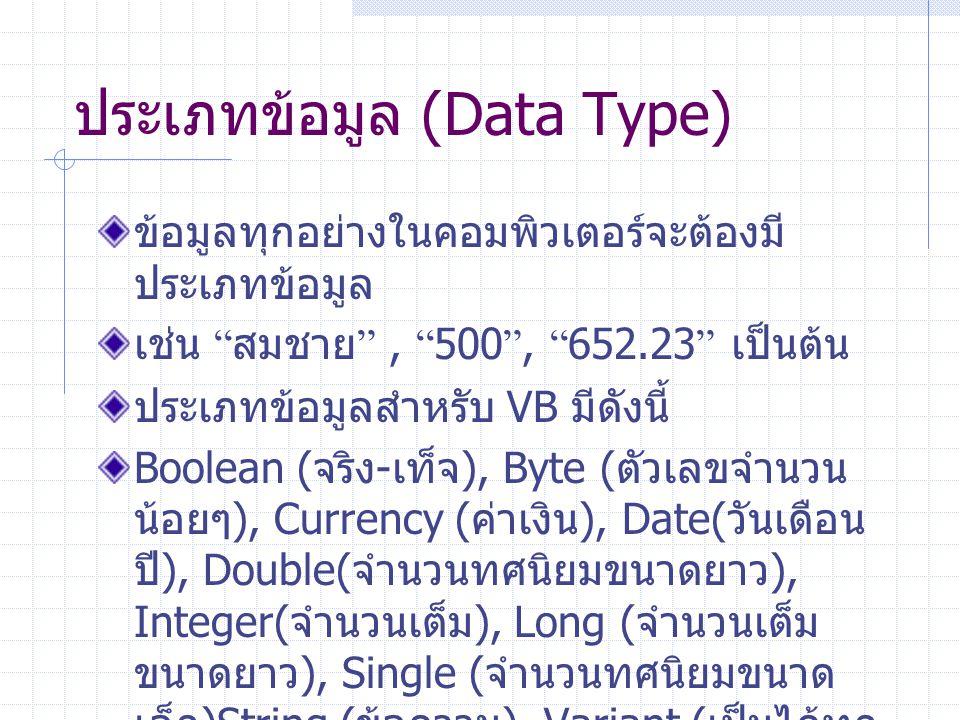 """ประเภทข้อมูล (Data Type) ข้อมูลทุกอย่างในคอมพิวเตอร์จะต้องมี ประเภทข้อมูล เช่น """" สมชาย """", """" 500 """", """" 652.23 """" เป็นต้น ประเภทข้อมูลสำหรับ VB มีดังนี้ B"""