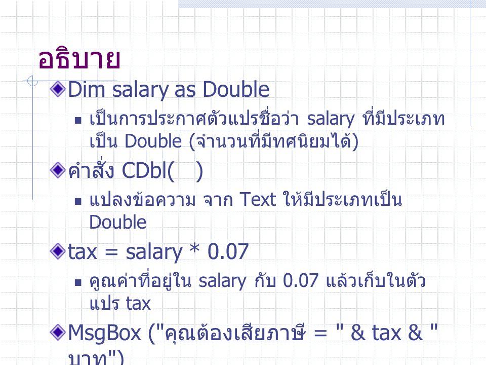 อธิบาย Dim salary as Double เป็นการประกาศตัวแปรชื่อว่า salary ที่มีประเภท เป็น Double ( จำนวนที่มีทศนิยมได้ ) คำสั่ง CDbl( ) แปลงข้อความ จาก Text ให้ม