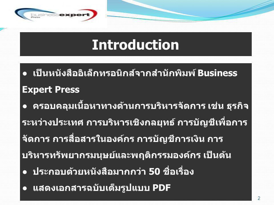 ● เป็นหนังสืออิเล็กทรอนิกส์จากสำนักพิมพ์ Business Expert Press ● ครอบคลุมเนื้อหาทางด้านการบริหารจัดการ เช่น ธุรกิจ ระหว่างประเทศ การบริหารเชิงกลยุทธ์ การบัญชีเพื่อการ จัดการ การสื่อสารในองค์กร การบัญชีการเงิน การ บริหารทรัพยากรมนุษย์และพฤติกรรมองค์กร เป็นต้น ● ประกอบด้วยหนังสือมากกว่า 50 ชื่อเรื่อง ● แสดงเอกสารฉบับเต็มรูปแบบ PDF Introduction 2