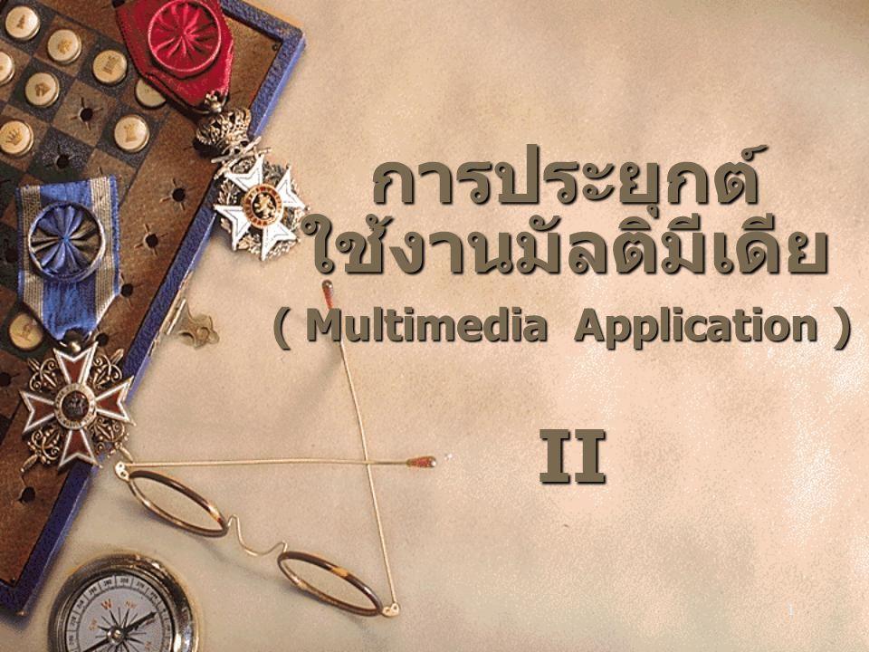 1 การประยุกต์ ใช้งานมัลติมีเดีย ( Multimedia Application ) II