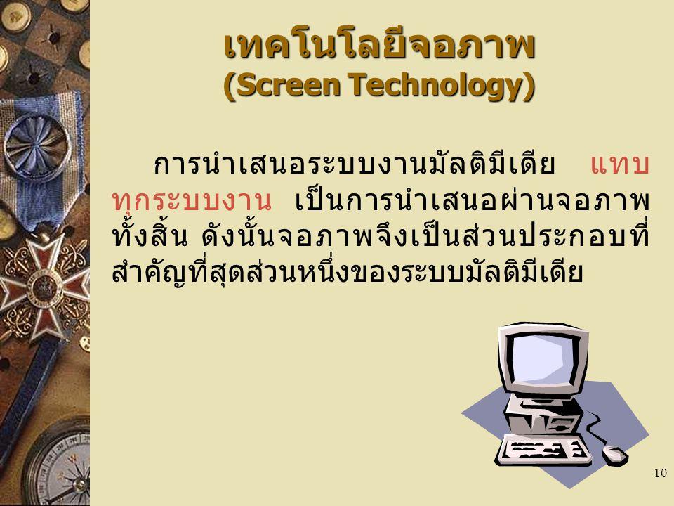 10 เทคโนโลยีจอภาพ (Screen Technology) การนำเสนอระบบงานมัลติมีเดีย แทบ ทุกระบบงาน เป็นการนำเสนอผ่านจอภาพ ทั้งสิ้น ดังนั้นจอภาพจึงเป็นส่วนประกอบที่ สำคัญที่สุดส่วนหนึ่งของระบบมัลติมีเดีย
