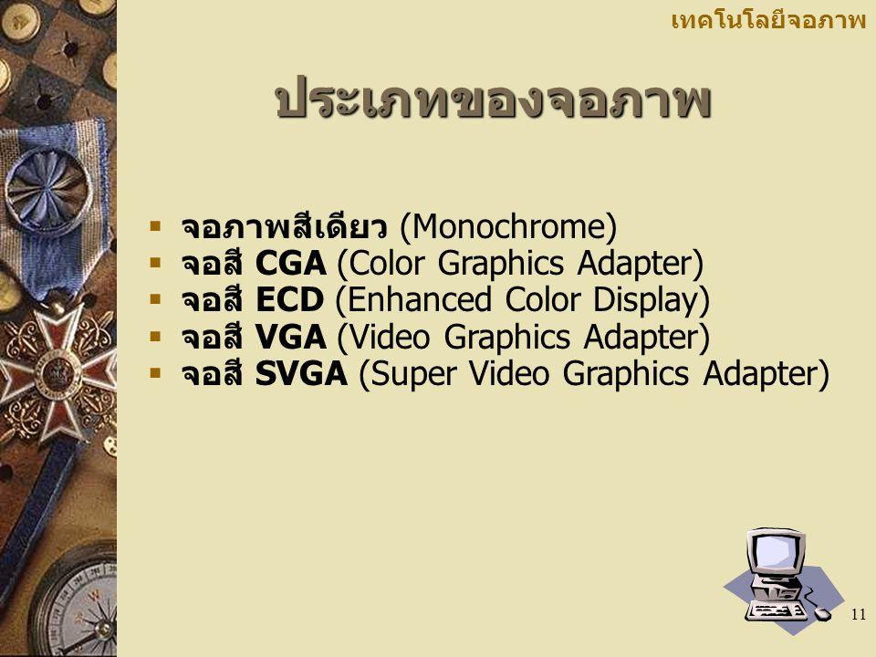 11 เทคโนโลยีจอภาพประเภทของจอภาพ  จอภาพสีเดียว (Monochrome)  จอสี CGA (Color Graphics Adapter)  จอสี ECD (Enhanced Color Display)  จอสี VGA (Video Graphics Adapter)  จอสี SVGA (Super Video Graphics Adapter)